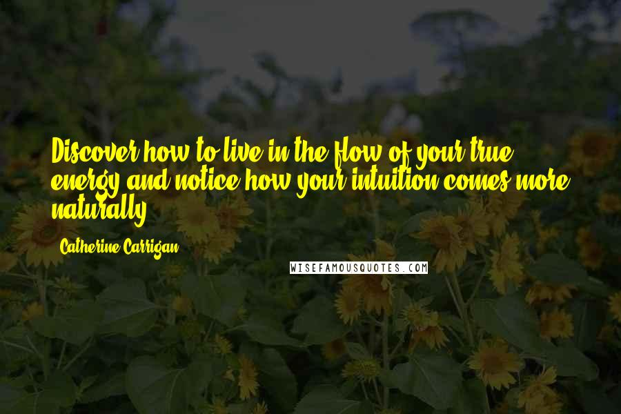 Catherine Carrigan quotes: Discover how to live in the flow of your true energy and notice how your intuition comes more naturally.
