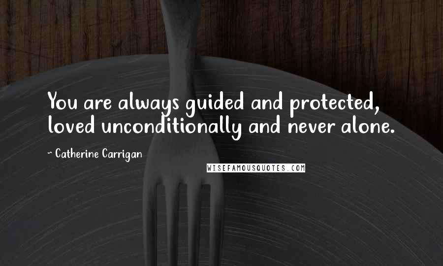 Catherine Carrigan quotes: You are always guided and protected, loved unconditionally and never alone.
