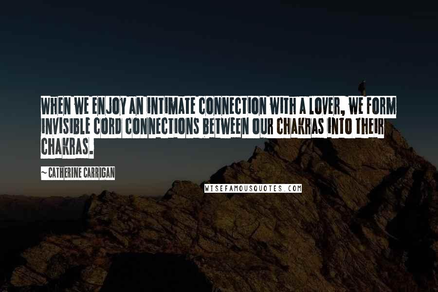 Catherine Carrigan quotes: When we enjoy an intimate connection with a lover, we form invisible cord connections between our chakras into their chakras.