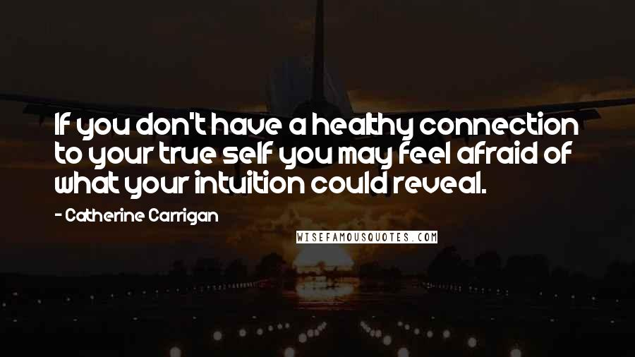 Catherine Carrigan quotes: If you don't have a healthy connection to your true self you may feel afraid of what your intuition could reveal.