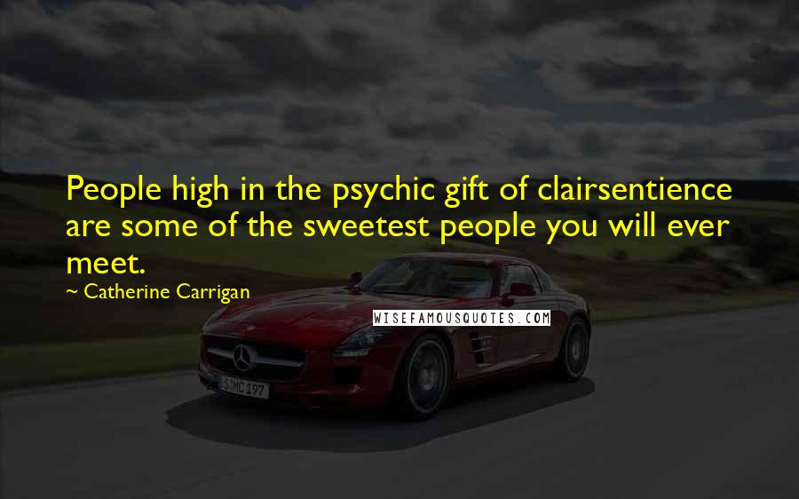 Catherine Carrigan quotes: People high in the psychic gift of clairsentience are some of the sweetest people you will ever meet.