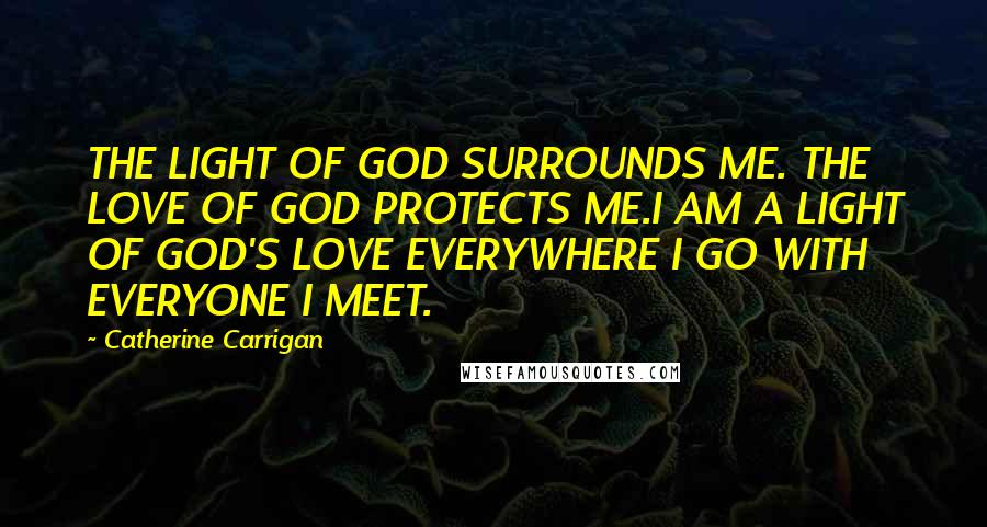 Catherine Carrigan quotes: THE LIGHT OF GOD SURROUNDS ME. THE LOVE OF GOD PROTECTS ME.I AM A LIGHT OF GOD'S LOVE EVERYWHERE I GO WITH EVERYONE I MEET.