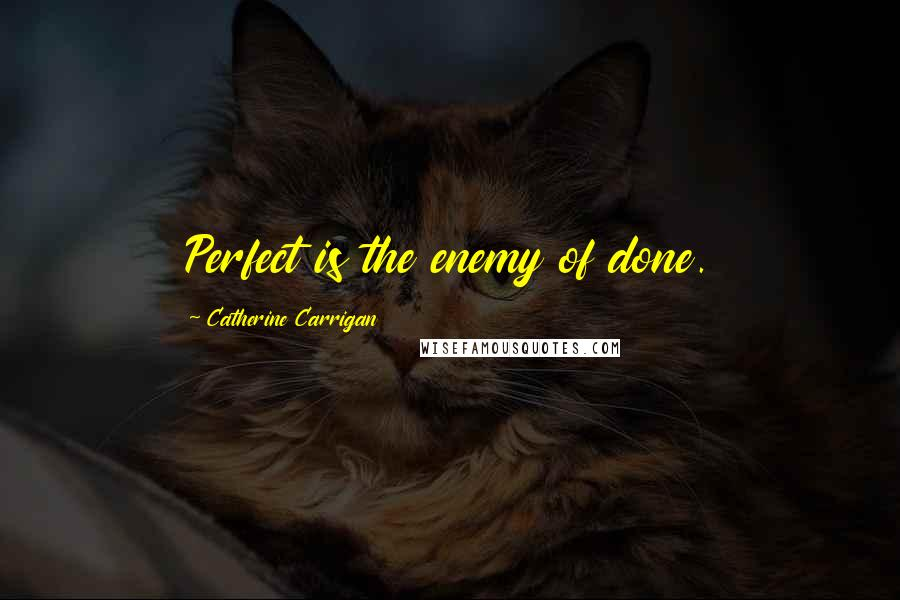 Catherine Carrigan quotes: Perfect is the enemy of done.