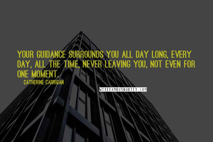 Catherine Carrigan quotes: Your guidance surrounds you all day long, every day, all the time, never leaving you, not even for one moment.