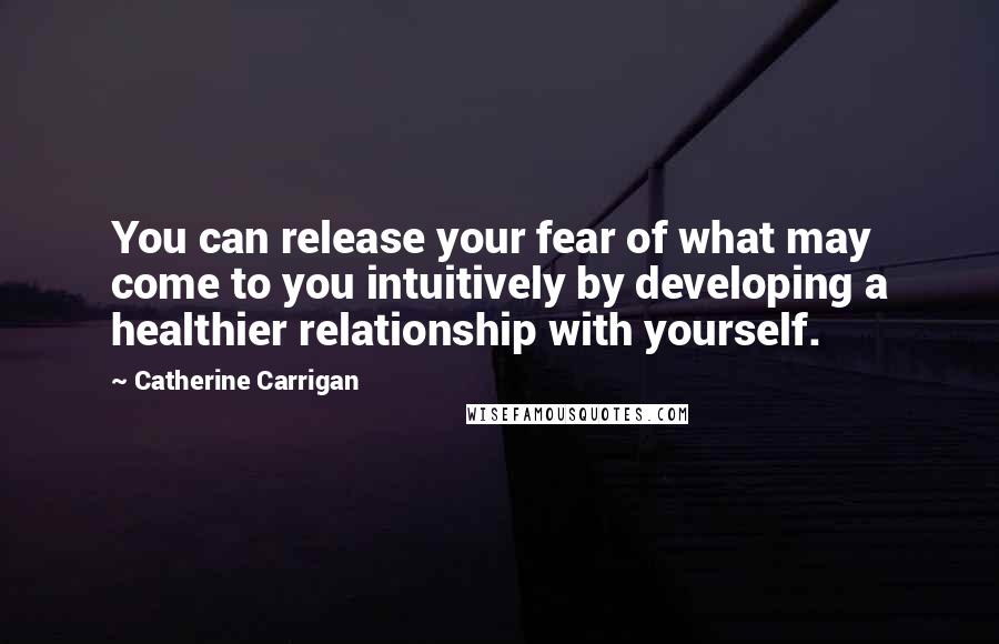 Catherine Carrigan quotes: You can release your fear of what may come to you intuitively by developing a healthier relationship with yourself.