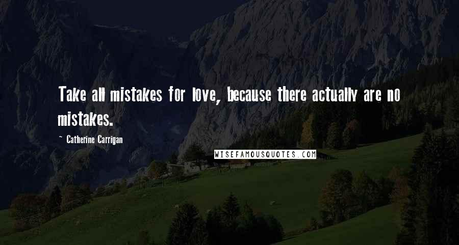 Catherine Carrigan quotes: Take all mistakes for love, because there actually are no mistakes.