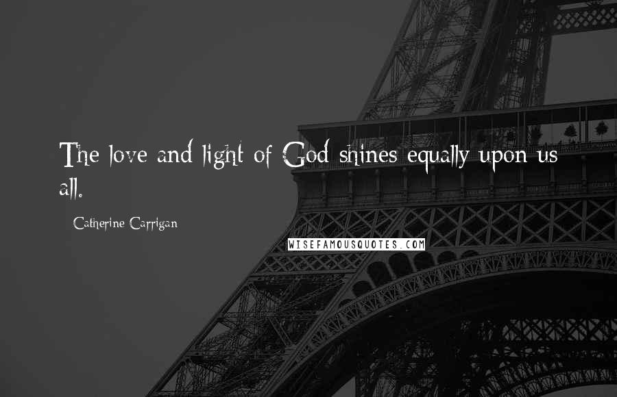 Catherine Carrigan quotes: The love and light of God shines equally upon us all.