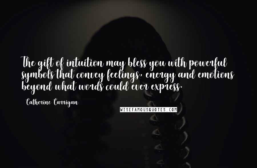Catherine Carrigan quotes: The gift of intuition may bless you with powerful symbols that convey feelings, energy and emotions beyond what words could ever express.
