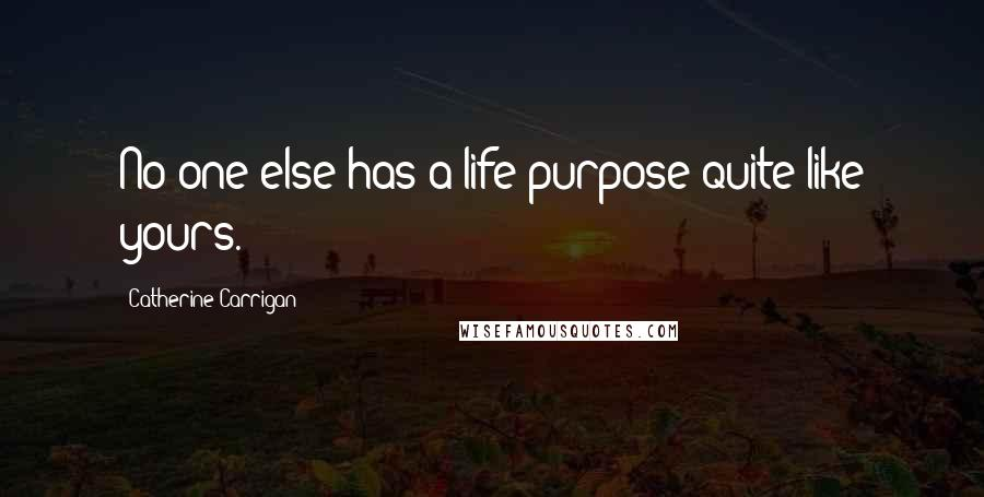 Catherine Carrigan quotes: No one else has a life purpose quite like yours.