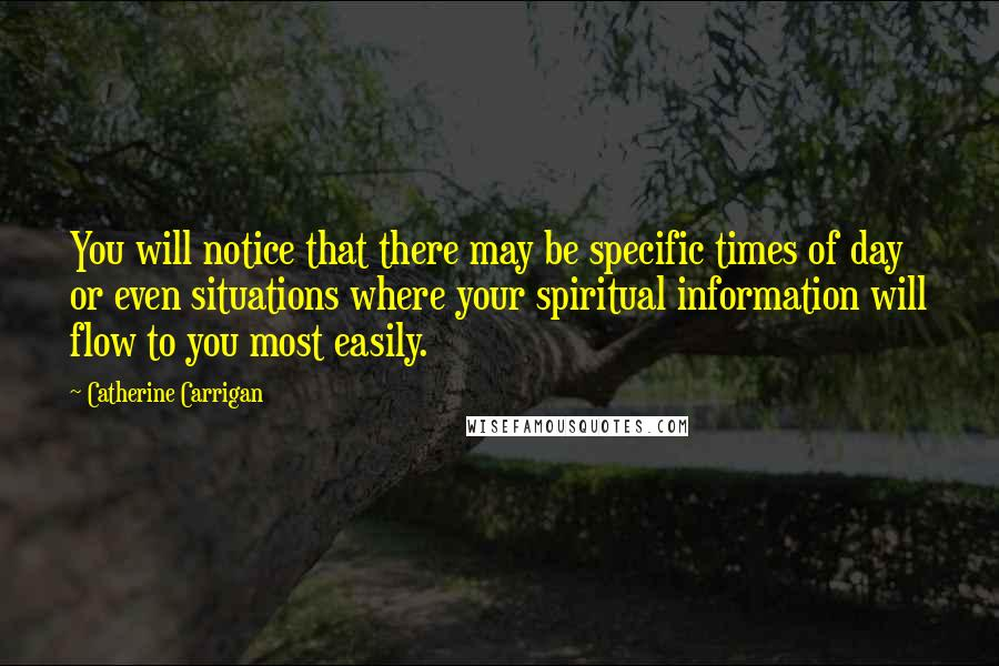 Catherine Carrigan quotes: You will notice that there may be specific times of day or even situations where your spiritual information will flow to you most easily.
