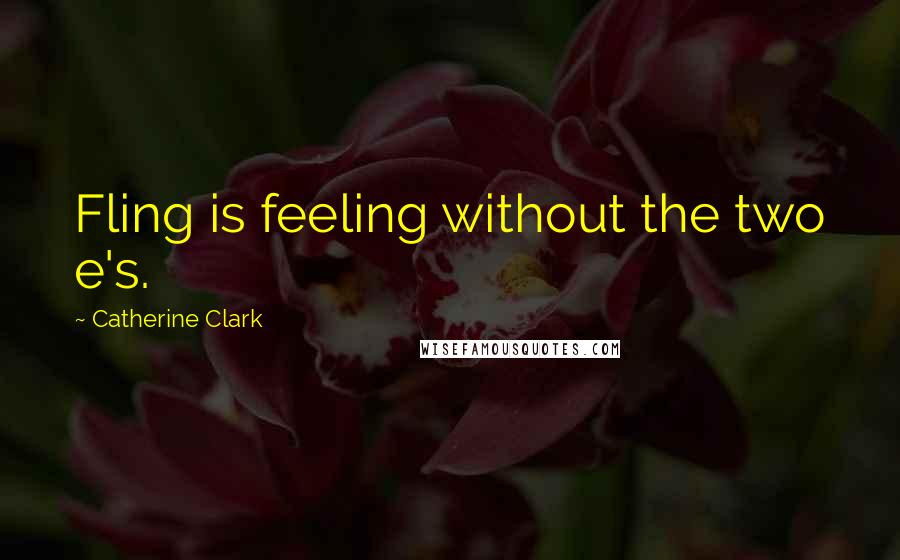 Catherine Clark quotes: Fling is feeling without the two e's.