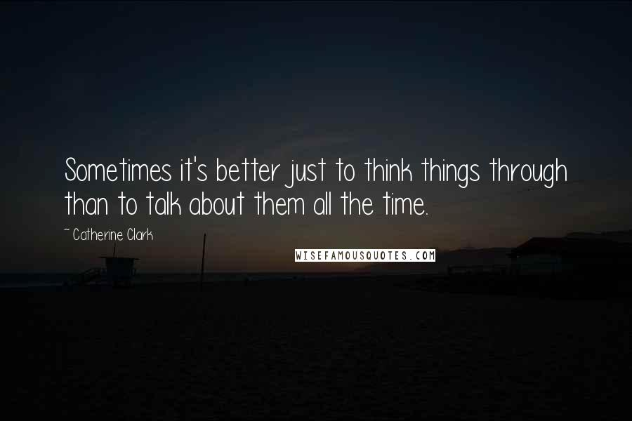 Catherine Clark quotes: Sometimes it's better just to think things through than to talk about them all the time.