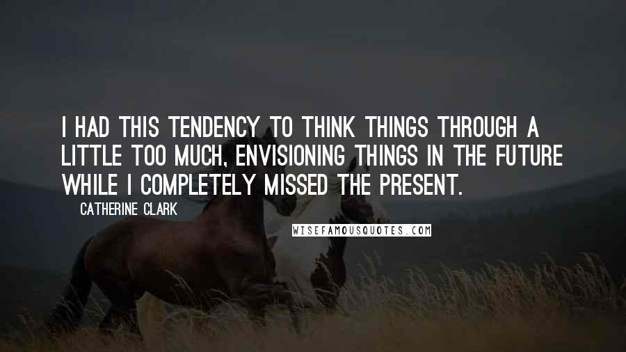 Catherine Clark quotes: I had this tendency to think things through a little too much, envisioning things in the future while I completely missed the present.