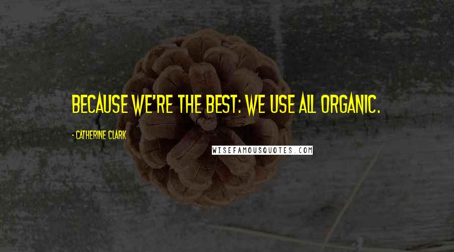 Catherine Clark quotes: Because we're the best: we use all organic.