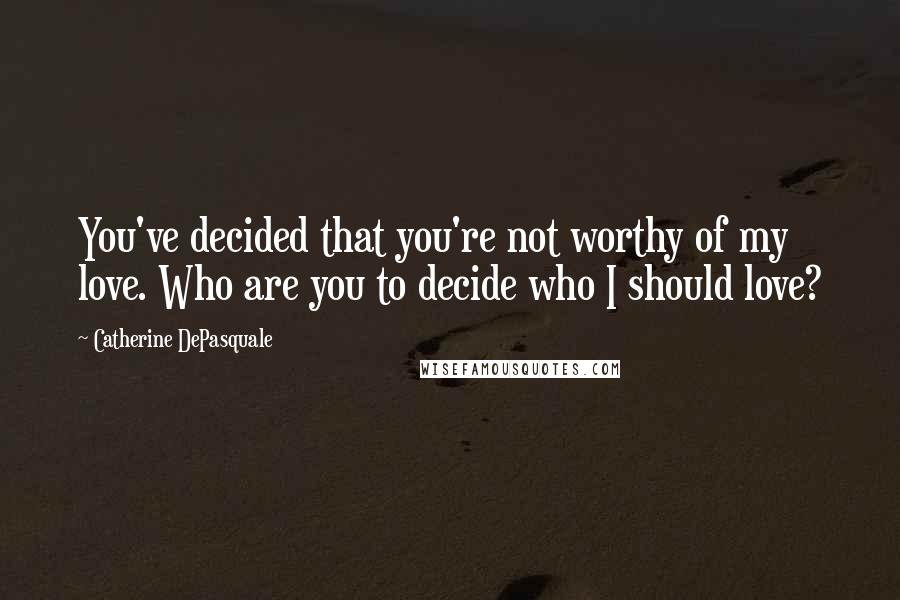 Catherine DePasquale quotes: You've decided that you're not worthy of my love. Who are you to decide who I should love?