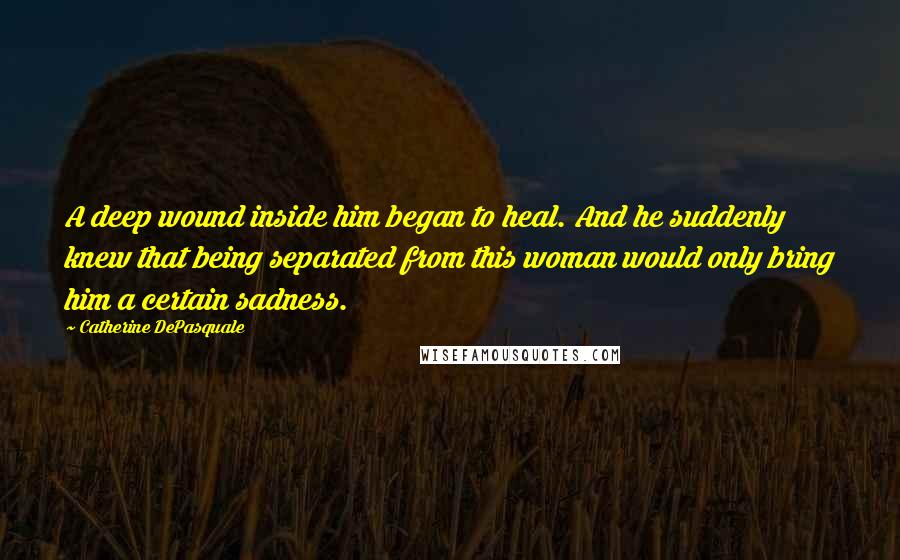 Catherine DePasquale quotes: A deep wound inside him began to heal. And he suddenly knew that being separated from this woman would only bring him a certain sadness.