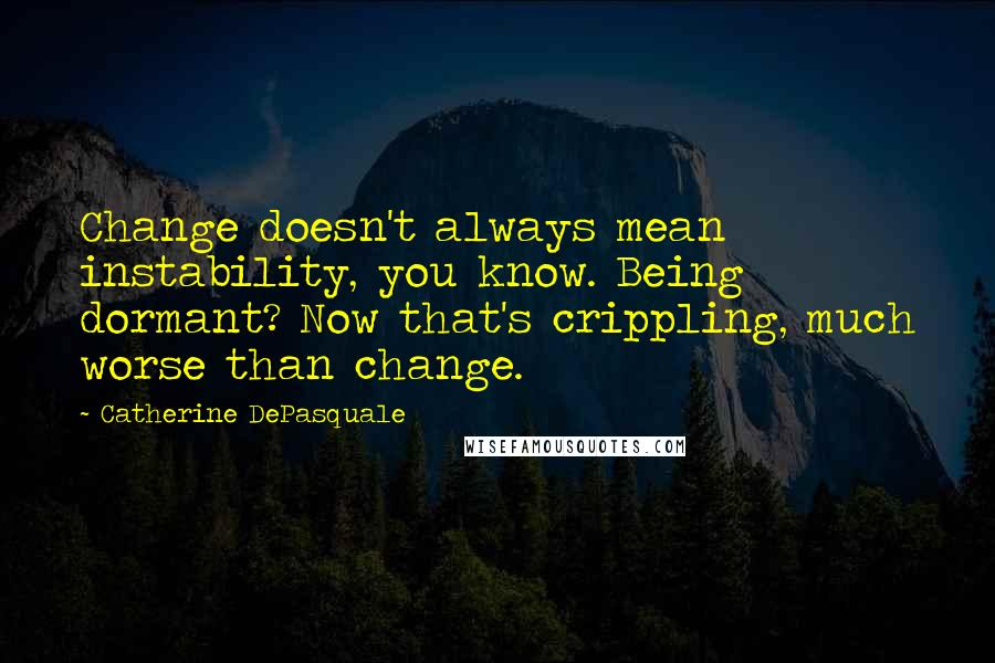 Catherine DePasquale quotes: Change doesn't always mean instability, you know. Being dormant? Now that's crippling, much worse than change.