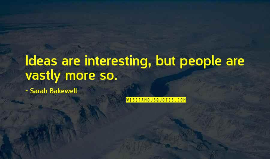 Catherine Deveny Quotes By Sarah Bakewell: Ideas are interesting, but people are vastly more