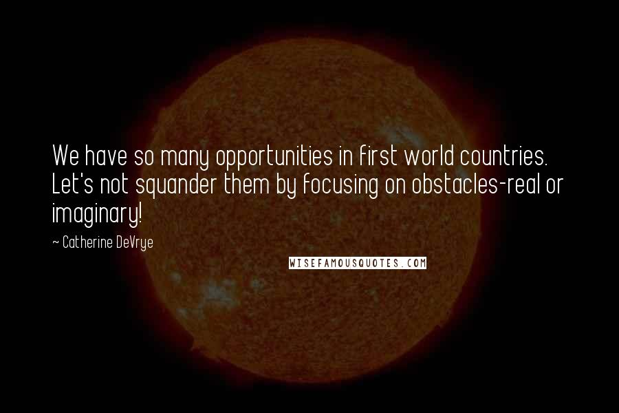 Catherine DeVrye quotes: We have so many opportunities in first world countries. Let's not squander them by focusing on obstacles-real or imaginary!