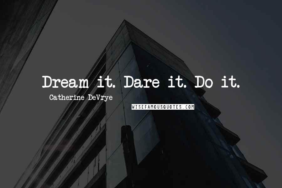 Catherine DeVrye quotes: Dream it. Dare it. Do it.