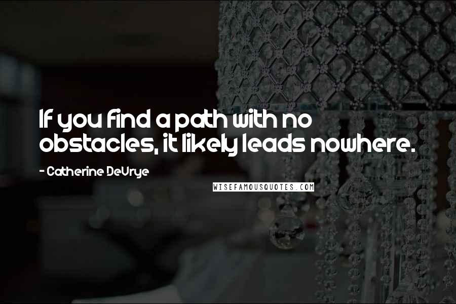 Catherine DeVrye quotes: If you find a path with no obstacles, it likely leads nowhere.