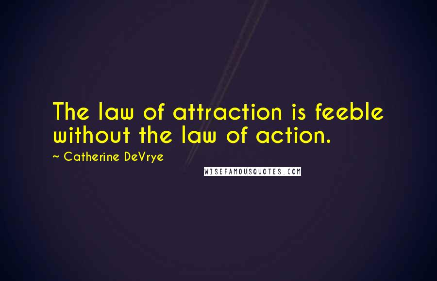 Catherine DeVrye quotes: The law of attraction is feeble without the law of action.