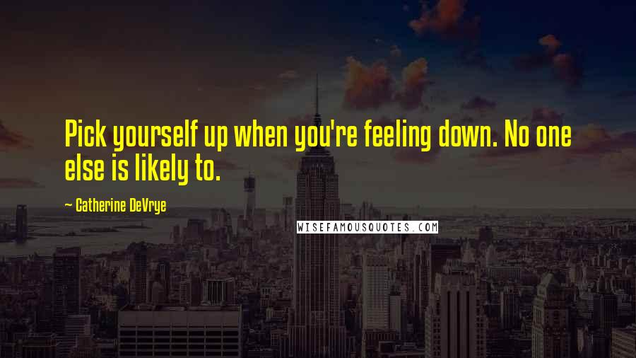 Catherine DeVrye quotes: Pick yourself up when you're feeling down. No one else is likely to.