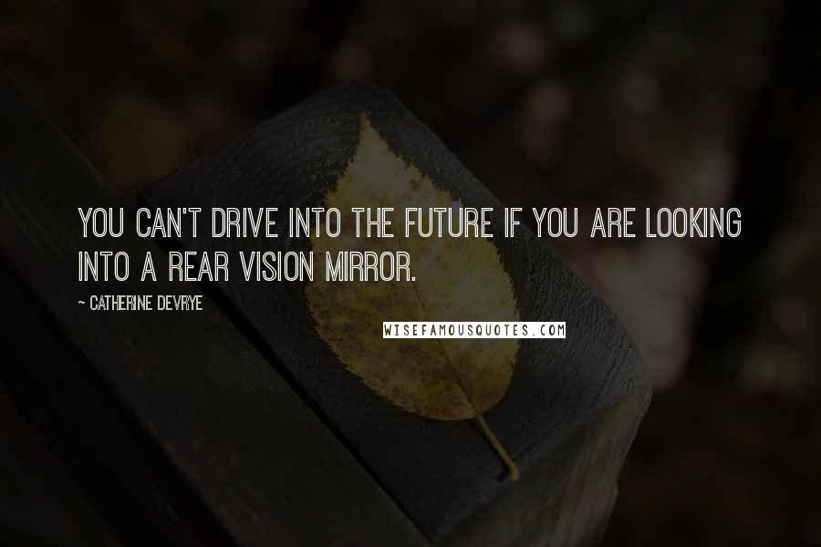 Catherine DeVrye quotes: You can't drive into the future if you are looking into a rear vision mirror.