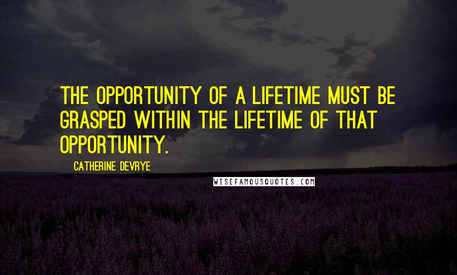 Catherine DeVrye quotes: The opportunity of a lifetime must be grasped within the lifetime of that opportunity.