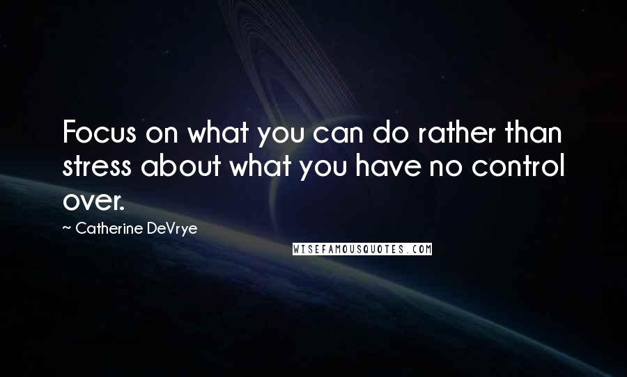 Catherine DeVrye quotes: Focus on what you can do rather than stress about what you have no control over.