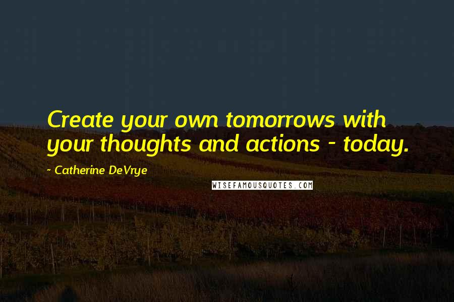 Catherine DeVrye quotes: Create your own tomorrows with your thoughts and actions - today.