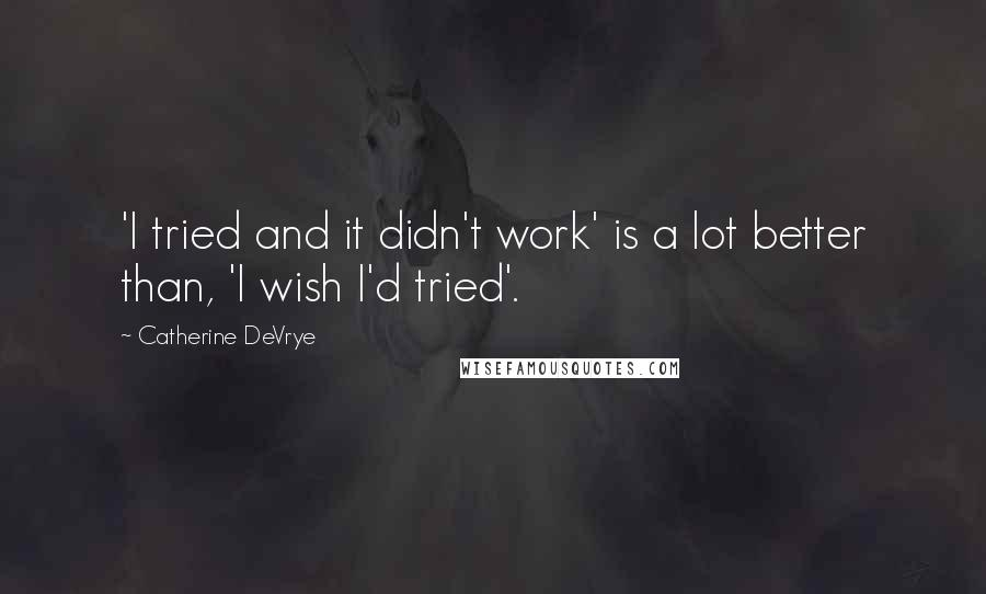 Catherine DeVrye quotes: 'I tried and it didn't work' is a lot better than, 'I wish I'd tried'.