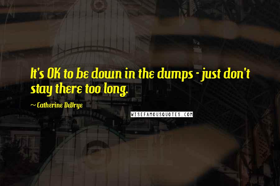 Catherine DeVrye quotes: It's OK to be down in the dumps - just don't stay there too long.
