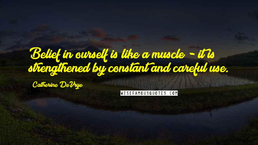 Catherine DeVrye quotes: Belief in ourself is like a muscle - it is strengthened by constant and careful use.