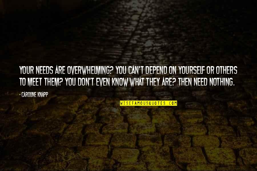 Catherine Devrye Quotes By Caroline Knapp: Your needs are overwhelming? You can't depend on