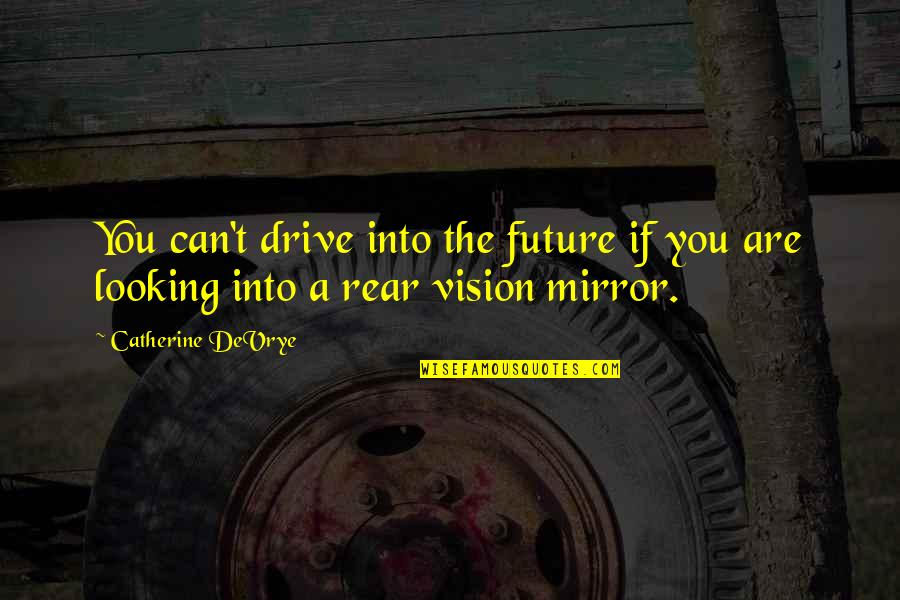 Catherine Devrye Quotes By Catherine DeVrye: You can't drive into the future if you