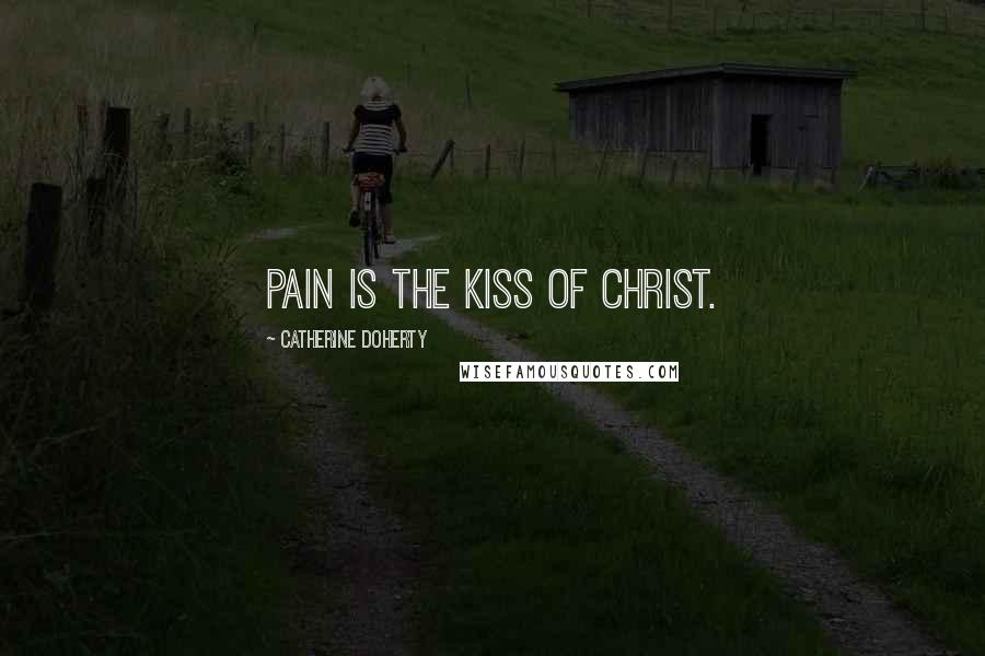 Catherine Doherty quotes: Pain is the kiss of Christ.