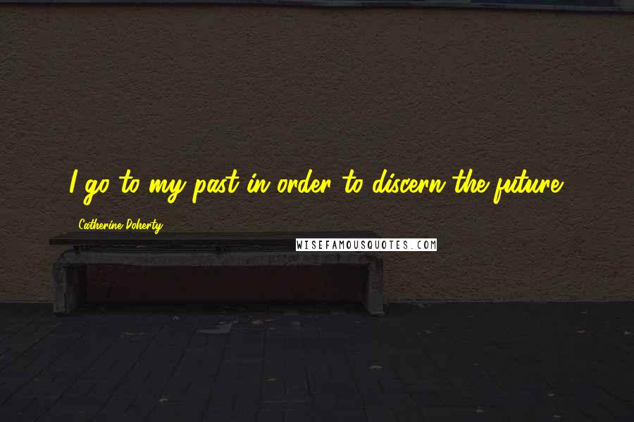 Catherine Doherty quotes: I go to my past in order to discern the future.