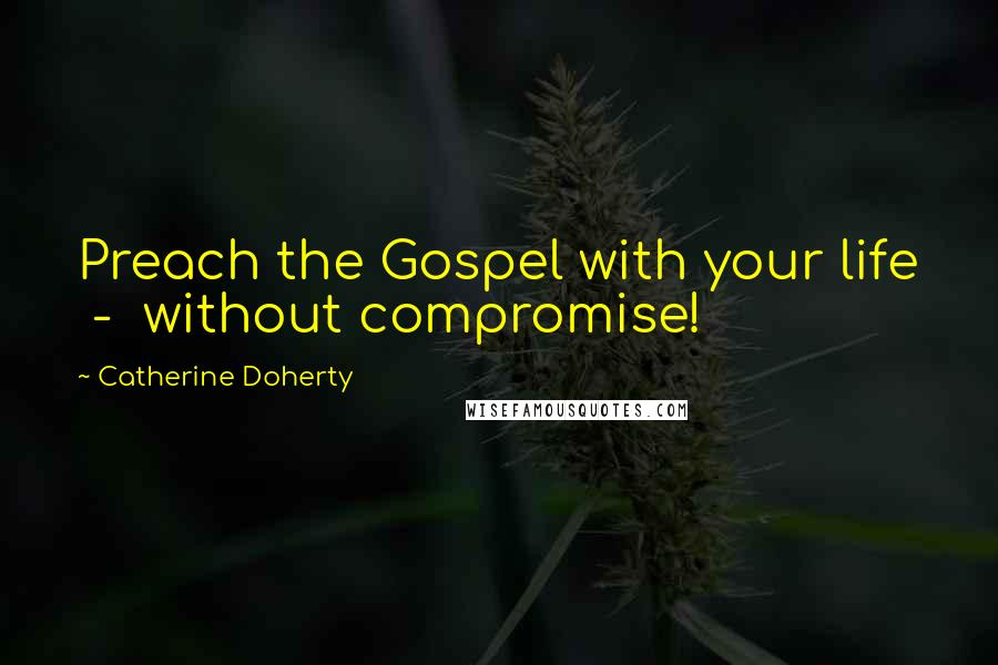 Catherine Doherty quotes: Preach the Gospel with your life - without compromise!