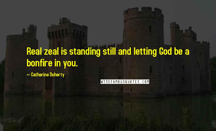 Catherine Doherty quotes: Real zeal is standing still and letting God be a bonfire in you.