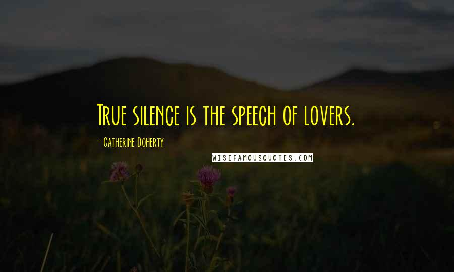 Catherine Doherty quotes: True silence is the speech of lovers.