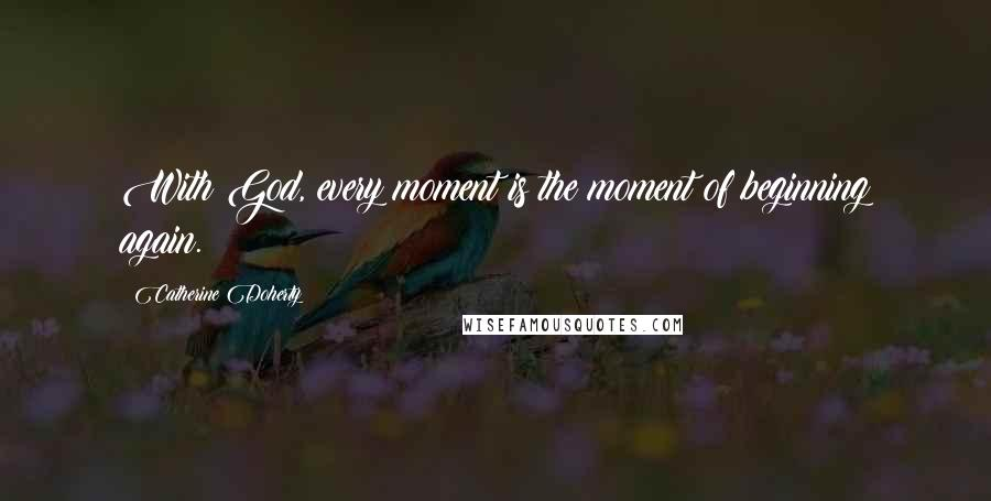 Catherine Doherty quotes: With God, every moment is the moment of beginning again.
