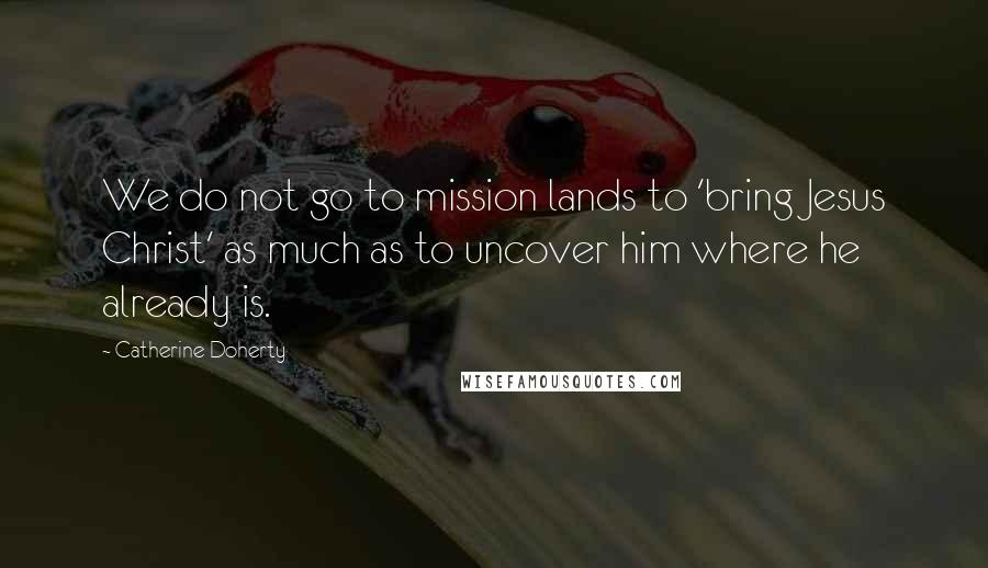 Catherine Doherty quotes: We do not go to mission lands to 'bring Jesus Christ' as much as to uncover him where he already is.