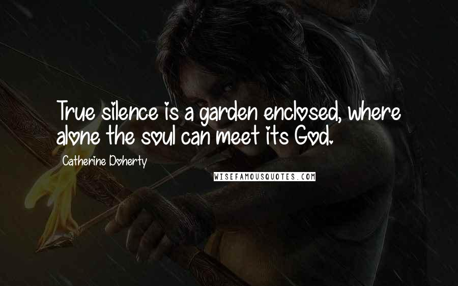 Catherine Doherty quotes: True silence is a garden enclosed, where alone the soul can meet its God.