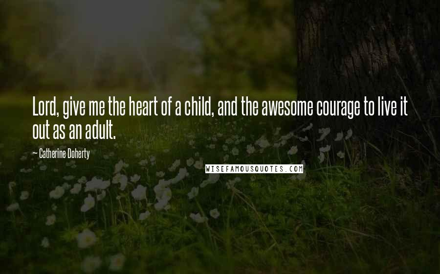 Catherine Doherty quotes: Lord, give me the heart of a child, and the awesome courage to live it out as an adult.