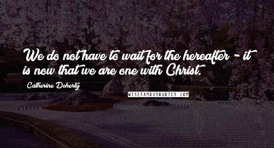 Catherine Doherty quotes: We do not have to wait for the hereafter - it is now that we are one with Christ.