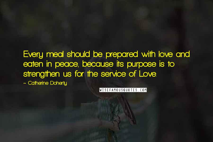 Catherine Doherty quotes: Every meal should be prepared with love and eaten in peace, because its purpose is to strengthen us for the service of Love.