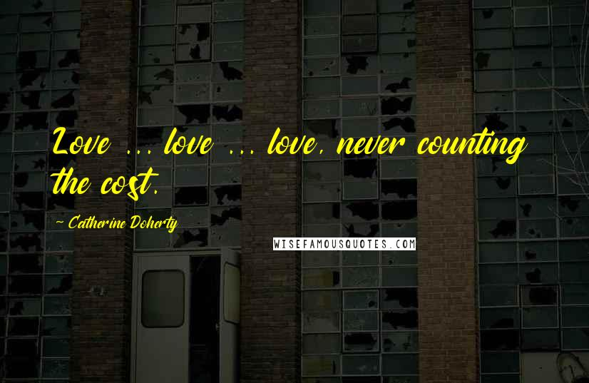 Catherine Doherty quotes: Love ... love ... love, never counting the cost.