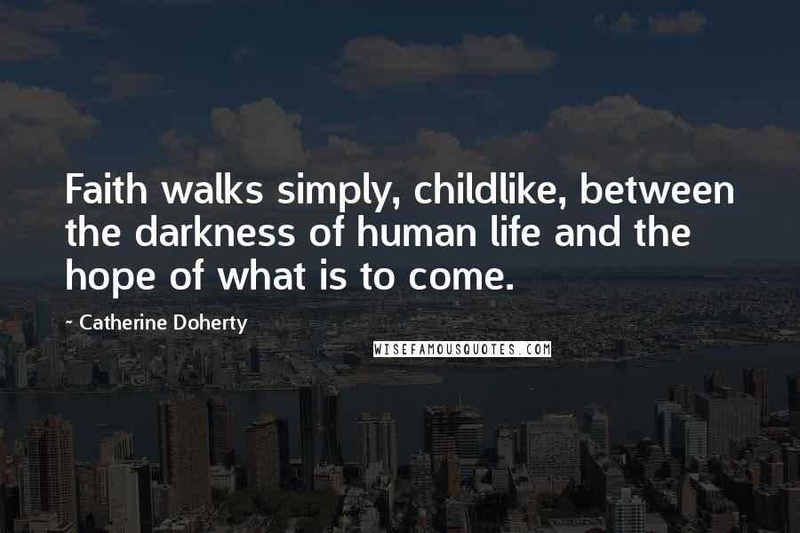 Catherine Doherty quotes: Faith walks simply, childlike, between the darkness of human life and the hope of what is to come.