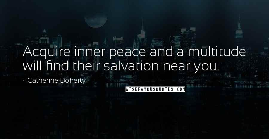 Catherine Doherty quotes: Acquire inner peace and a multitude will find their salvation near you.